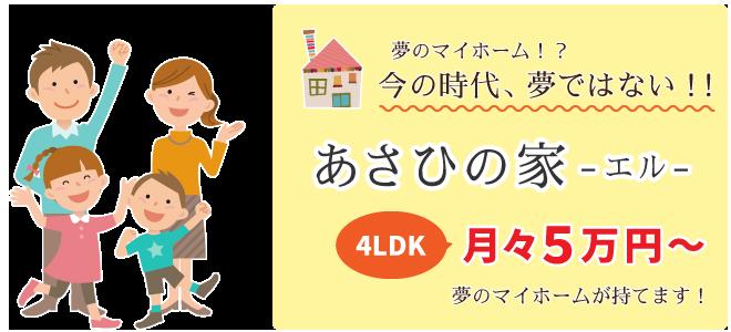 夢のマイホーム!?今の時代、夢ではない!!あさひの家-エル-4LDK月々5万円~夢のマイホームが持てます!
